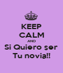 KEEP CALM AND Si Quiero ser  Tu novia!! - Personalised Poster A1 size