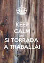 KEEP CALM AND SI TORRADA  A TRABALLAI - Personalised Poster A1 size