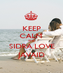 KEEP CALM  AND SIDRA LOVE JAVAID - Personalised Poster A1 size