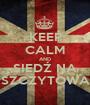 KEEP CALM AND SIEDŹ NA SZCZYTOWA - Personalised Poster A1 size