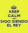 KEEP CALM AND SIGO SIENDO EL REY - Personalised Poster A1 size