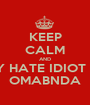 KEEP CALM AND SINCERLY HATE IDIOT BARACK  OMABNDA - Personalised Poster A1 size