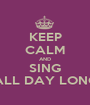 KEEP CALM AND SING ALL DAY LONG - Personalised Poster A1 size