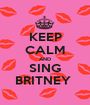 KEEP CALM AND SING BRITNEY  - Personalised Poster A1 size