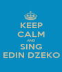KEEP CALM AND SING EDIN DZEKO - Personalised Poster A1 size