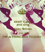 """KEEP Calm  and sing Happy Birthday    TO ME I""""M A PRINCESS TODAY  - Personalised Poster A1 size"""