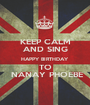 KEEP CALM AND SING HAPPY BIRTHDAY TO  NANAY PHOEBE - Personalised Poster A1 size