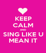 KEEP CALM AND SING LIKE U MEAN IT - Personalised Poster A1 size