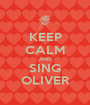 KEEP CALM AND SING OLIVER - Personalised Poster A1 size