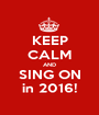 KEEP CALM AND SING ON in 2016! - Personalised Poster A1 size