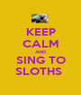 KEEP CALM AND SING TO SLOTHS  - Personalised Poster A1 size