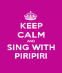 KEEP CALM AND SING WITH PIRIPIRI - Personalised Poster A1 size