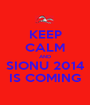 KEEP CALM AND SIONU 2014 IS COMING - Personalised Poster A1 size