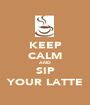 KEEP CALM AND SIP YOUR LATTE - Personalised Poster A1 size
