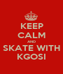 KEEP CALM AND SKATE WITH KGOSI - Personalised Poster A1 size