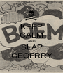 KEEP CALM AND SLAP GEOFRRY - Personalised Poster A1 size