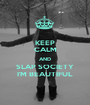 KEEP CALM AND SLAP SOCIETY I'M BEAUTIFUL - Personalised Poster A1 size