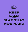 KEEP CALM AND SLAP THAT HOE HARD - Personalised Poster A1 size