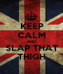 KEEP CALM AND SLAP THAT THIGH - Personalised Poster A1 size