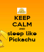 KEEP CALM AND sleep like Pickachu - Personalised Poster A1 size