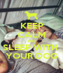 KEEP CALM AND SLEEP WITH  YOUR DOG - Personalised Poster A1 size