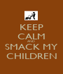 KEEP CALM AND  SMACK MY CHILDREN - Personalised Poster A1 size