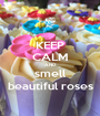 KEEP CALM AND smell beautiful roses - Personalised Poster A1 size