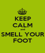 KEEP CALM and SMELL YOUR FOOT - Personalised Poster A1 size