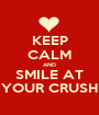 KEEP CALM AND SMILE AT YOUR CRUSH - Personalised Poster A1 size