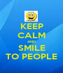 KEEP CALM AND SMILE TO PEOPLE - Personalised Poster A1 size