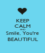 KEEP CALM AND Smile, You're BEAUTIFUL - Personalised Poster A1 size