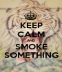KEEP CALM AND SMOKE SOMETHING - Personalised Poster A1 size