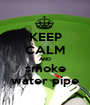 KEEP CALM AND smoke water pipe - Personalised Poster A1 size