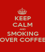 KEEP CALM AND SMOKING OVER COFFEE - Personalised Poster A1 size