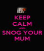 KEEP CALM AND SNOG YOUR MUM - Personalised Poster A1 size