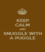 KEEP CALM AND SNUGGLE WITH A PUGGLE - Personalised Poster A1 size