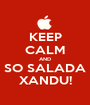 KEEP CALM AND SO SALADA XANDU! - Personalised Poster A1 size