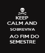 KEEP  CALM AND  SOBREVIVA   AO FIM DO SEMESTRE - Personalised Poster A1 size