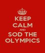 KEEP CALM AND SOD THE OLYMPICS - Personalised Poster A1 size