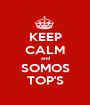 KEEP CALM and SOMOS TOP'S - Personalised Poster A1 size