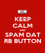 KEEP CALM AND SPAM DAT RB BUTTON - Personalised Poster A1 size