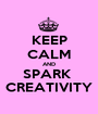 KEEP CALM AND SPARK  CREATIVITY - Personalised Poster A1 size