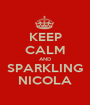 KEEP CALM AND SPARKLING NICOLA - Personalised Poster A1 size