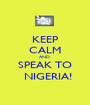 KEEP CALM AND  SPEAK TO   NIGERIA! - Personalised Poster A1 size