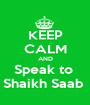 KEEP CALM AND Speak to  Shaikh Saab  - Personalised Poster A1 size
