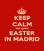 KEEP CALM and spend EASTER IN MADRID - Personalised Poster A1 size
