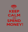 KEEP CALM  AND  SPEND   MONEY! - Personalised Poster A1 size