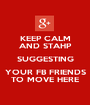 KEEP CALM AND STAHP SUGGESTING YOUR FB FRIENDS TO MOVE HERE - Personalised Poster A1 size
