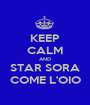 KEEP CALM AND STAR SORA COME L'OIO - Personalised Poster A1 size