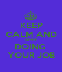 KEEP CALM AND START DOING  YOUR JOB - Personalised Poster A1 size